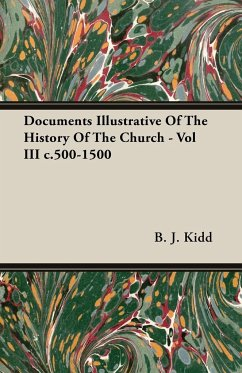 Documents Illustrative Of The History Of The Church - Vol III c.500-1500 - Kidd, B. J.