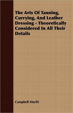 The Arts Of Tanning, Currying, And Leather Dressing - Theoretically Considered In All Their Details - Campbell Morfit
