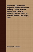 Ambrose, Daniel Leib: History Of The Seventh Regiment Illinois Volunteer Infantry - From Its First Muster Into The U.S. Service, April 25, 1861, To Its Final Muster Out, July 9, 1865