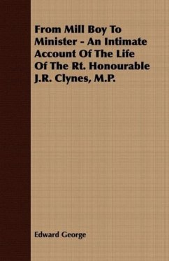 From Mill Boy To Minister - An Intimate Account Of The Life Of The Rt. Honourable J.R. Clynes, M.P. - George, Edward