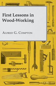 First Lessons In Wood-Working - Alfred G Compton