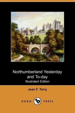 Northumberland Yesterday and To-Day (Illustrated Edition) (Dodo Press) - Terry, Jean F.