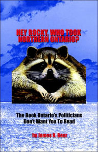 Hey Rocky, Who Took Northern Ontario? - James R. Bear