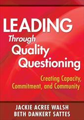 Leading Through Quality Questioning: Creating Capacity, Commitment, and Community - Walsh, Jackie Acree / Sattes, Beth Dankert