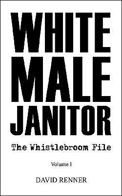 White Male Janitor: The Whistlebroom File - David Renner