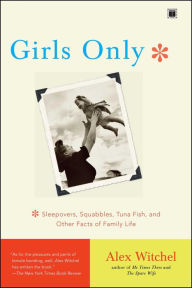 Girls Only: Sleepovers, Squabbles, Tuna Fish, and Other Facts of Family Life - Alex Witchel