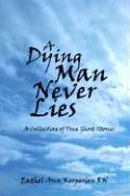 A Dying Man Never Lies a Dying Man Never Lies: A Collection of True Ghost Stories a Collection of True Ghost Stories