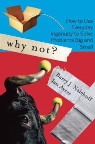 Why Not?: How to Use Everyday Ingenuity to Solve Problems Big and Small - Barry Nalebuff