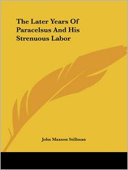 Later Years of Paracelsus and His St - John Maxson Stillman