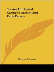 Scrying Or Crystal Gazing In Ancient And Early Europe - Theodore Besterman
