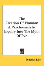 The Creation of Woman: A Psychoanalytic Inquiry Into the Myth of Eve - Reik, Theodor