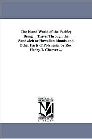 The Island World of the Pacific; Being Travel Through the Sandwich or Hawaiian Islands and Other Parts of Polynesia by Rev Henry T Cheever - Henry T. Cheever