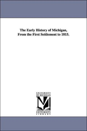 The Early History of Michigan, from the First Settlement To 1815 - Electa Maria Sheldon, E.M. (Electa Maria) Sheldon