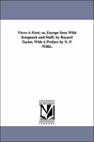 Views A-Foot; or, Europe Seen with Knapsack and Staff; by Bayard Taylor, with a Preface by N P Willis - Bayard Taylor