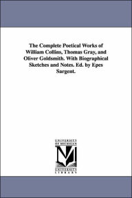 The Complete Poetical Works of William Collins, Thomas Gray, and Oliver Goldsmith with Biographical Sketches and Notes Ed by Epes Sargent - William Collins