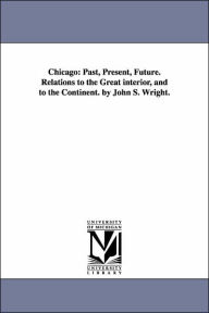 Chicago: Past, Present, Future. Relations to the Great interior, and to the Continent. by John S. Wright - John Stephen Wright