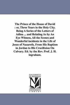The Prince of the House of David: Or, Three Years in the Holy City. Being a Series of the Letters of Adina ... and Relating as by an Eye Witness, All - Ingraham, Joseph Holt Ingraham, J. H. (Joseph Holt)