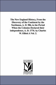 The New England History, from the Discovery of the Continent by the Northmen, a D 986, to the Period When the Colonies Declared Their Independence - Charles Wyllys Elliott