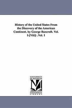 History of the United States from the Discovery of the American Continent. by George Bancroft. Vol. I-[Viii]: .Vol. 1 - Bancroft, George