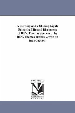 A Burning and a Shining Light Being the Life and Discourses of REV. Thomas Spencer ... by REV. Thomas Raffles ... with an Introduction. - Raffles, Thomas