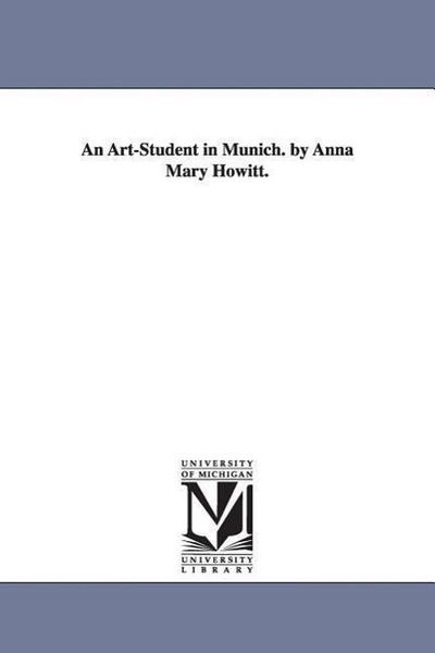 An artstudent in Munich. By Anna Mary Howitt. - Michigan Historical Reprint Series