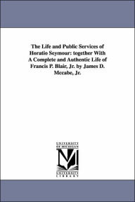 The Life and Public Services of Horatio Seymour: Together with A Complete and Authentic Life of Francis P. Blair, Jr. by James D. Mccabe, Jr - James Dabney McCabe