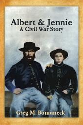 Albert & Jennie: A Civil War Story - Romaneck, Greg M.