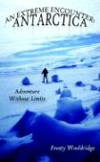 An Extreme Encounter: Antarctica: Adventure Without Limits
