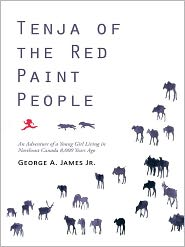 Tenja of the Red Paint People: An Adventure of a Young Girl Living in Northeast Canada 8,000 Years Ago - George A. James Jr.