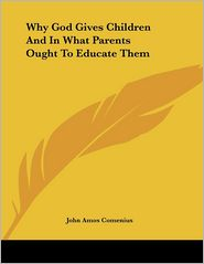 Why God Gives Children and in What Parents Ought to Educate Them - Johann Amos Comenius, John Amos Comenius