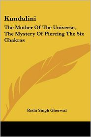 Kundalini: The Mother Of The Universe, The Mystery Of Piercing The Six Chakras - Rishi Singh Gherwal
