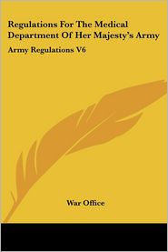 Regulations for the Medical Department of Her Majesty's Army: Army Regulations V6 - Office War Office