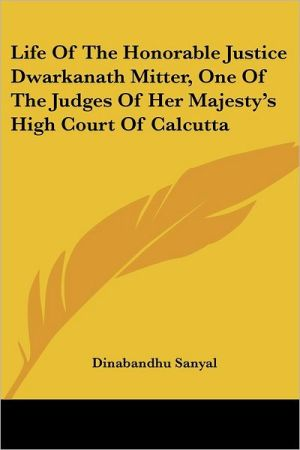 Life of the Honorable Justice Dwarkanath Mitter, One of the Judges of Her Majesty's High Court of Calcutta