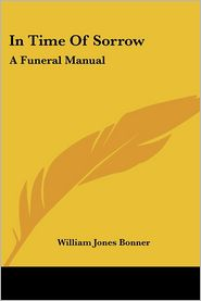 In Time of Sorrow: A Funeral Manual - William Jones Bonner