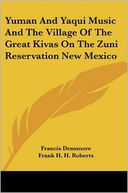 Yuman and Yaqui Music and the Village of the Great Kivas on the Zuni Reservation New Mexico - Frances Densmore, Frank H.H. Roberts