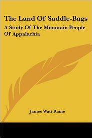 The Land of Saddle-Bags: A Study of the Mountain People of Appalachia - James Watt Raine
