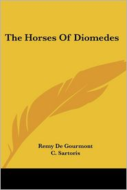 The Horses of Diomedes - Remy de Gourmont, C. Sartoris (Translator)
