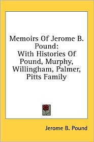 Memoirs of Jerome B Pound: With Histories of Pound, Murphy, Willingham, Palmer, Pitts Family - Jerome B. Pound