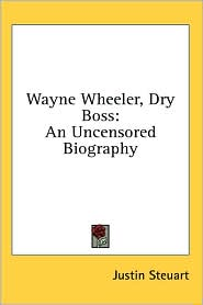 Wayne Wheeler, Dry Boss: An Uncensored Biography - Justin Steuart