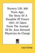 Nursery Life 300 Years Ago: The Story of a Dauphin of France 1601-10 Taken from the Journal of Dr. Jean Heroard Physician-In-Charge