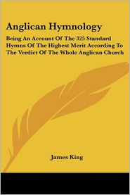 Anglican Hymnology: Being an Account of the 325 Standard Hymns of the Highest Merit according to the Verdict of the Whole Anglican Church - James King