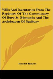 Wills And Inventories From The Registers Of The Commissary Of Bury St. Edmunds And The Archdeacon Of Sudbury - Samuel Tymms (Editor)