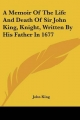 Memoir of the Life and Death of Sir John King, Knight, Written by His Father in 1677 - John King