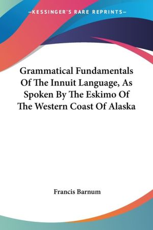 Grammatical Fundamentals of the Innuit Language, as Spoken by the Eskimo of the Western Coast of Alaska