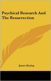Psychical Research and the Resurrection - James Hyslop