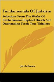 Fundamentals of Judaism: Selections from the Works of Rabbi Samson Raphael Hirsch and Outstanding Torah-True Thinkers - Jacob Breuer