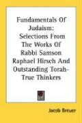 Fundamentals of Judaism: Selections from the Works of Rabbi Samson Raphael Hirsch and Outstanding Torah-True Thinkers