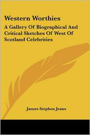 Western Worthies: A Gallery of Biographical and Critical Sketches of West of Scotland Celebrities - James Stephen Jeans