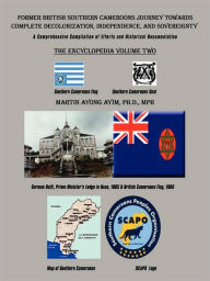Former British Southern Cameroons Journey Towards Complete Decolonization, Independence, and Sovereignty.: A Comprehensive Compilation of Efforts. Vo - Martin Ayong Ayim