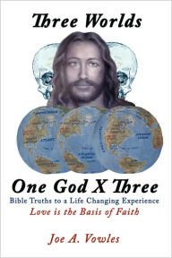 Three Worlds - One God X Three: Bible Truths to a Life Changing Experience - Joe A. Vowles